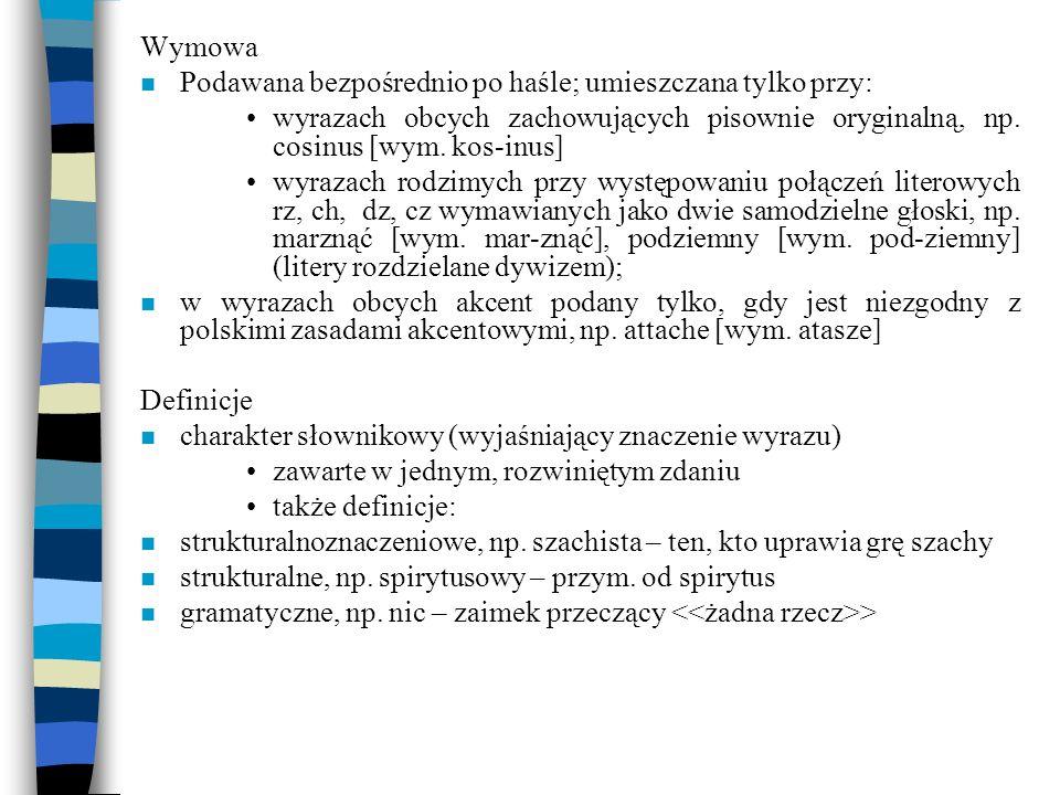 Wymowa Podawana bezpośrednio po haśle; umieszczana tylko przy: wyrazach obcych zachowujących pisownie oryginalną, np. cosinus [wym. kos-inus]
